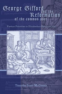 George Gifford and the Reformation of the Common Sort: Puritan Priorities in Elizabethan Religious Life